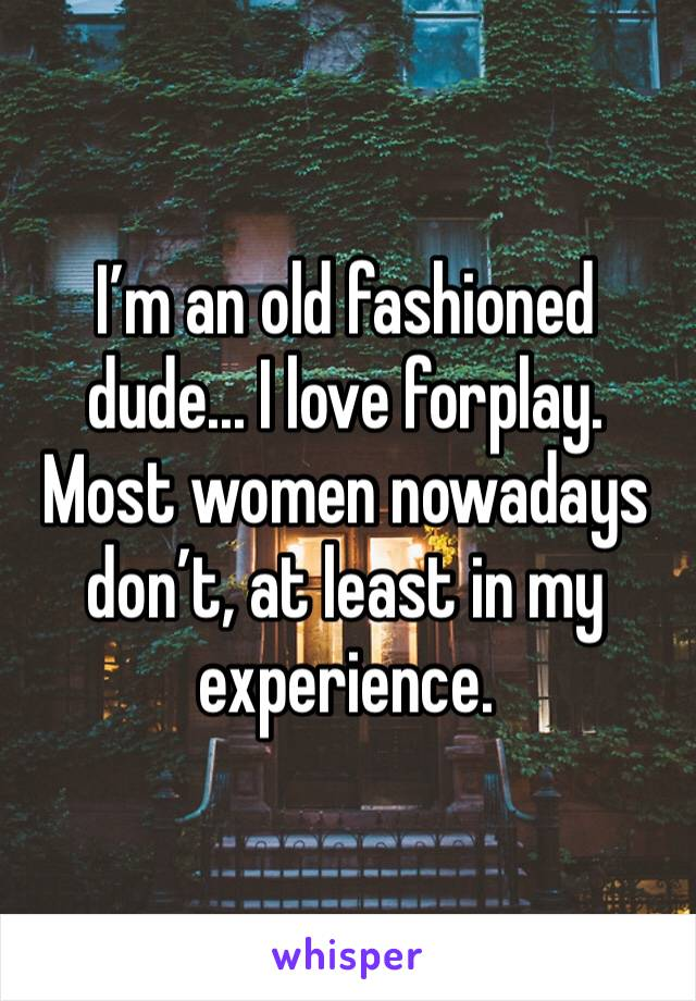 I'm an old fashioned dude... I love forplay. Most women nowadays don't, at least in my experience.