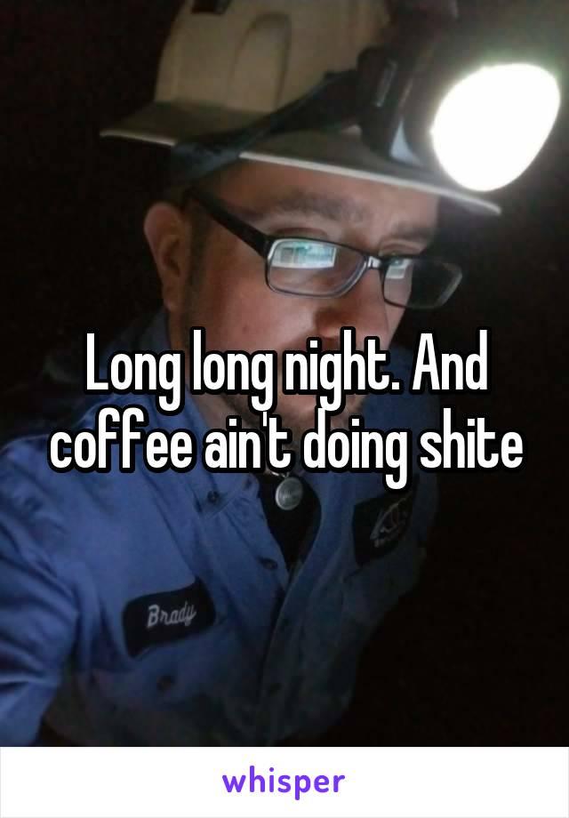 Long long night. And coffee ain't doing shite