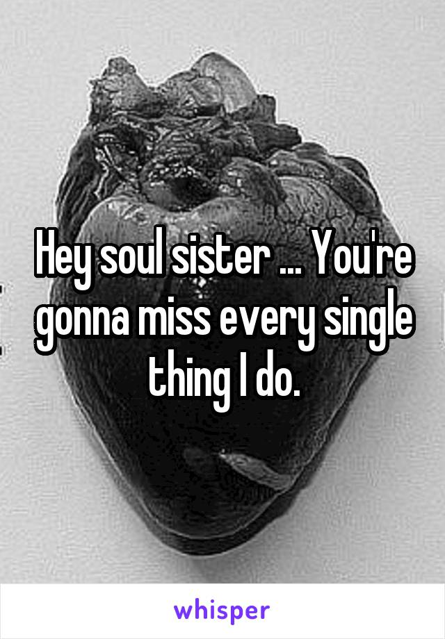 Hey soul sister ... You're gonna miss every single thing I do.