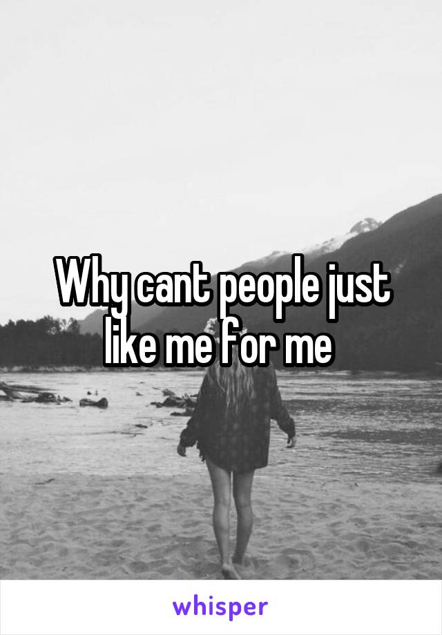 Why cant people just like me for me
