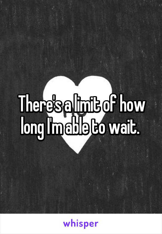 There's a limit of how long I'm able to wait.