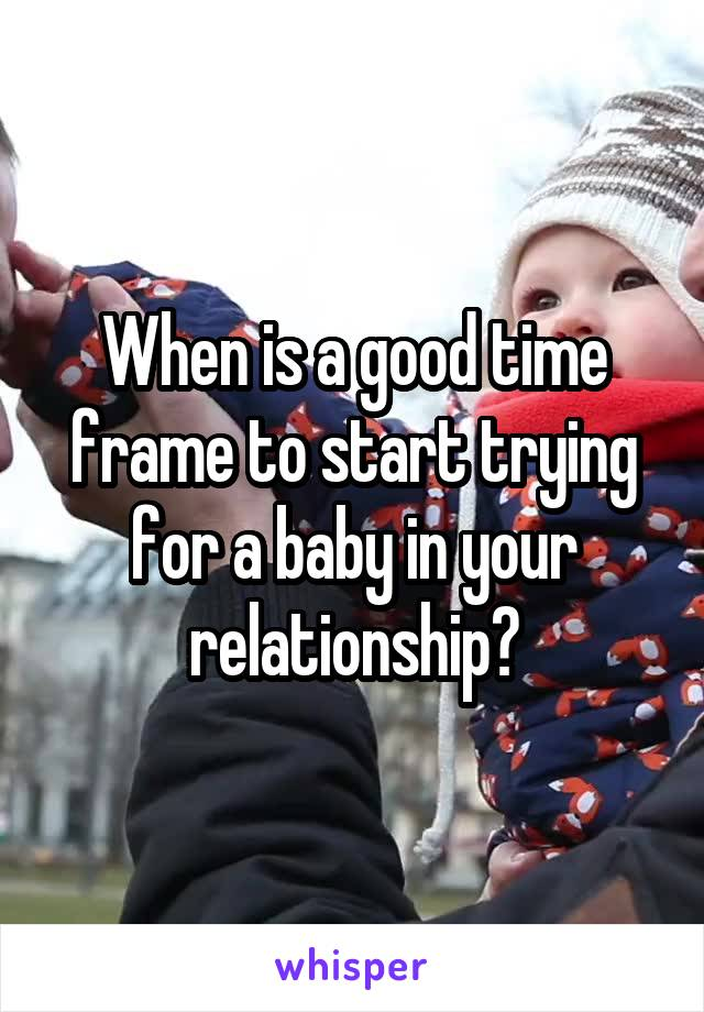 When is a good time frame to start trying for a baby in your relationship?
