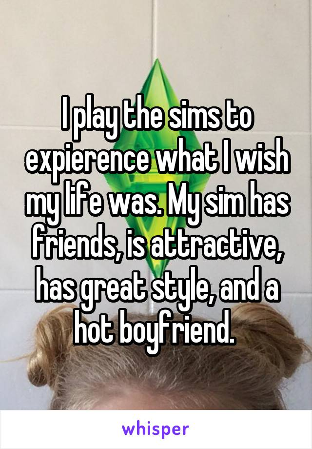 I play the sims to expierence what I wish my life was. My sim has friends, is attractive, has great style, and a hot boyfriend.