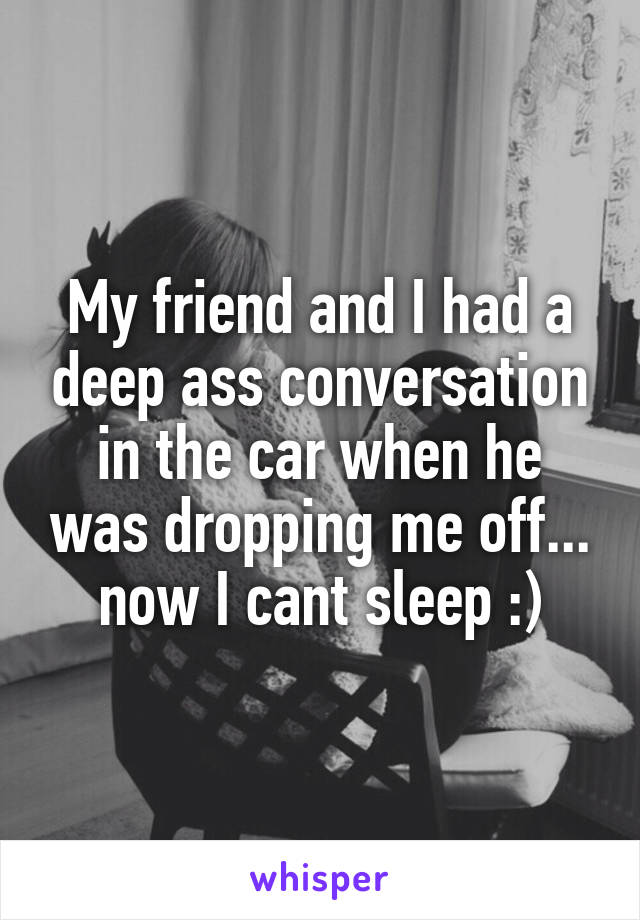 My friend and I had a deep ass conversation in the car when he was dropping me off... now I cant sleep :)