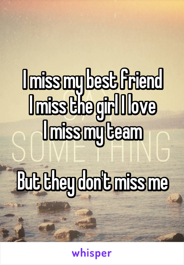 I miss my best friend I miss the girl I love I miss my team  But they don't miss me
