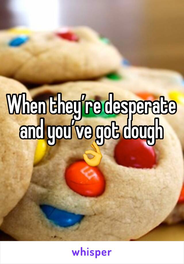 When they're desperate and you've got dough 👌