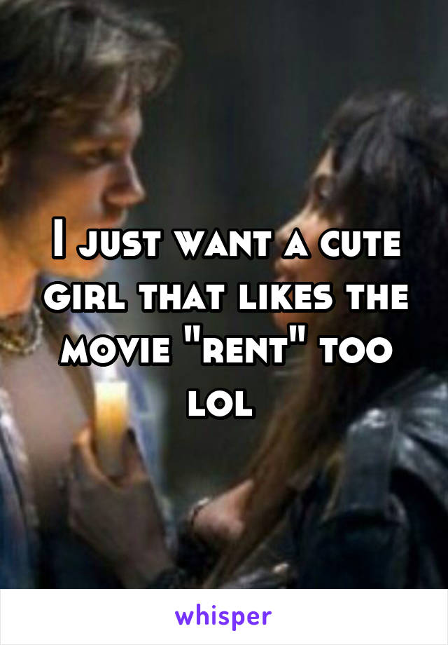 """I just want a cute girl that likes the movie """"rent"""" too lol"""