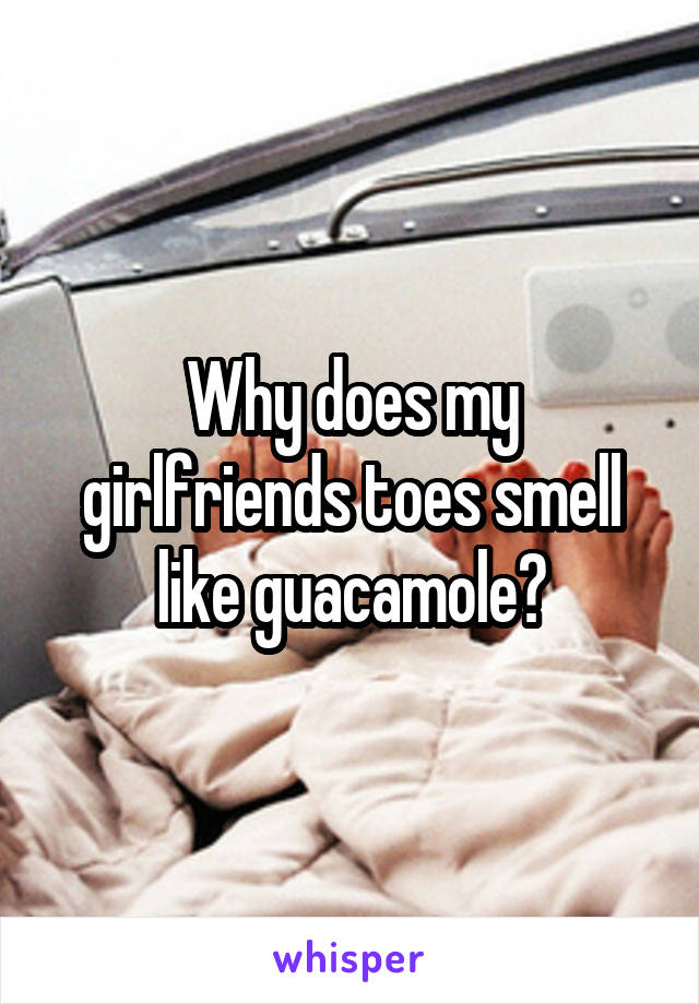 Why does my girlfriends toes smell like guacamole?
