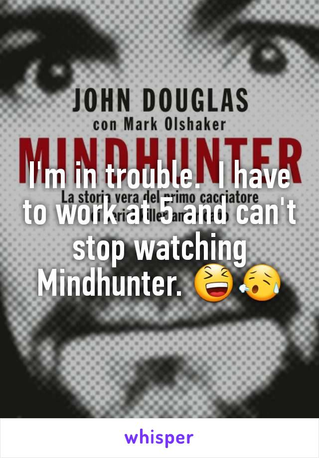 I'm in trouble.  I have to work at 5 and can't stop watching Mindhunter. 😆😥