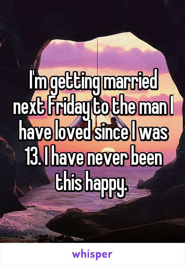 I'm getting married next Friday to the man I have loved since I was 13. I have never been this happy.