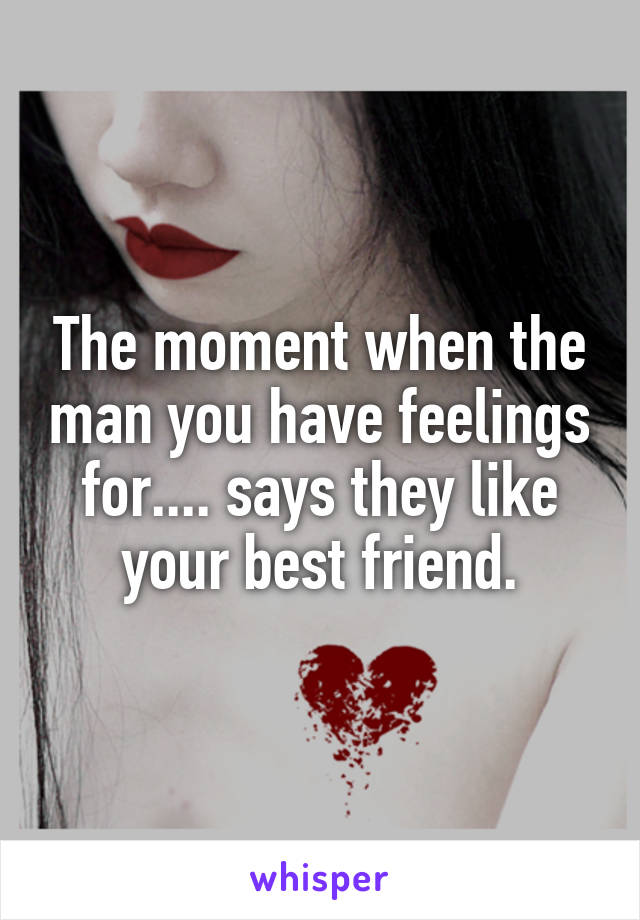 The moment when the man you have feelings for.... says they like your best friend.