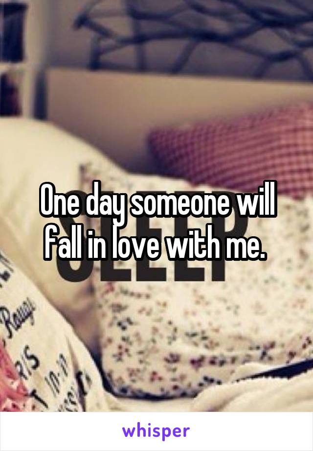 One day someone will fall in love with me.