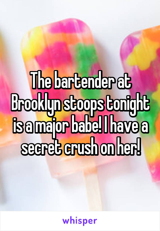 The bartender at Brooklyn stoops tonight is a major babe! I have a secret crush on her!