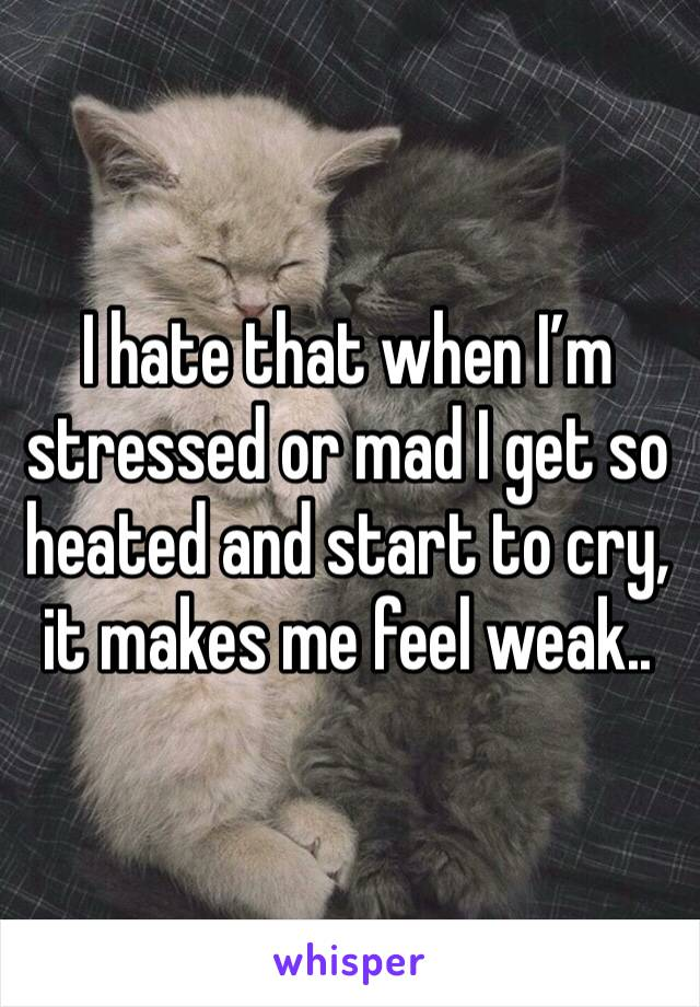I hate that when I'm stressed or mad I get so heated and start to cry, it makes me feel weak..