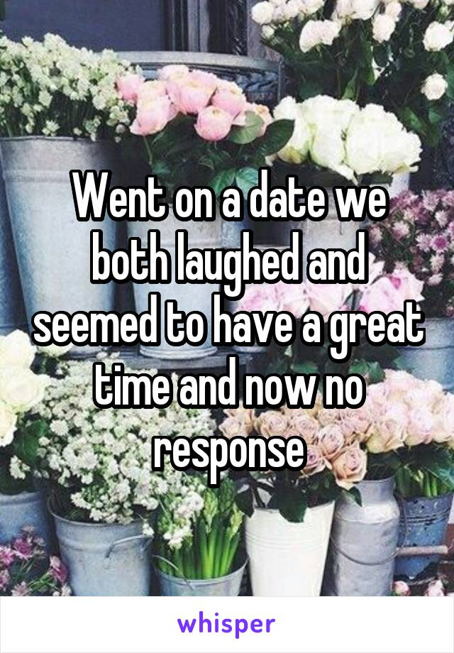 Went on a date we both laughed and seemed to have a great time and now no response
