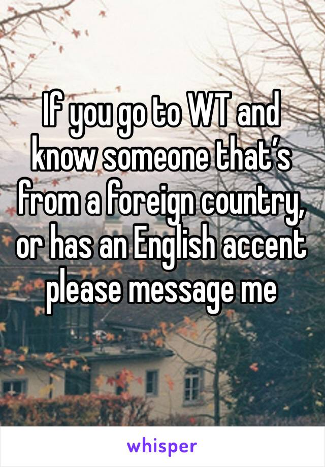 If you go to WT and know someone that's from a foreign country, or has an English accent please message me