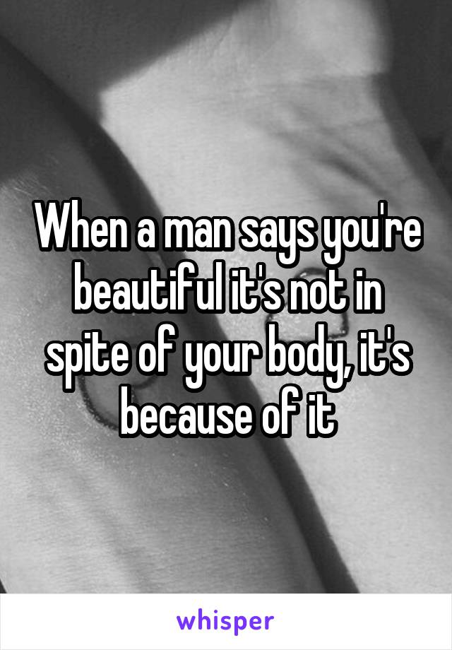 When a man says you're beautiful it's not in spite of your body, it's because of it