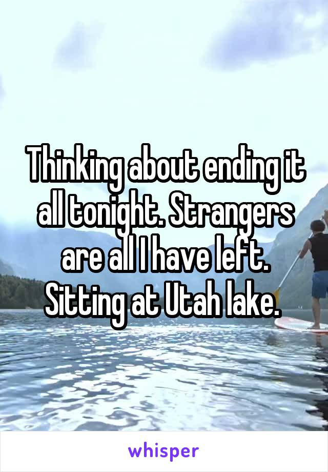 Thinking about ending it all tonight. Strangers are all I have left. Sitting at Utah lake.