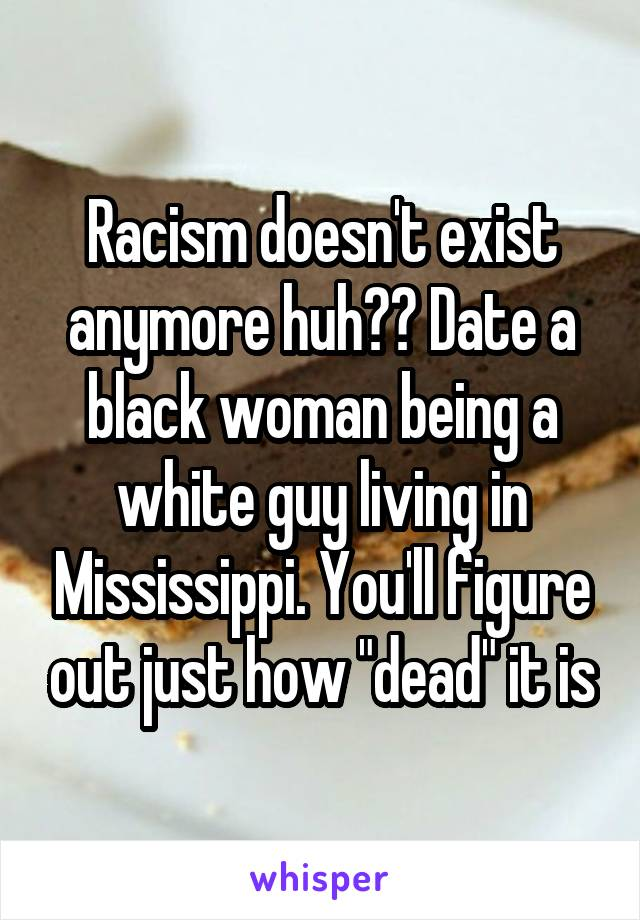 "Racism doesn't exist anymore huh?? Date a black woman being a white guy living in Mississippi. You'll figure out just how ""dead"" it is"