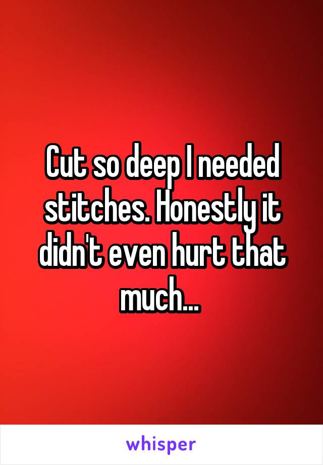 Cut so deep I needed stitches. Honestly it didn't even hurt that much...