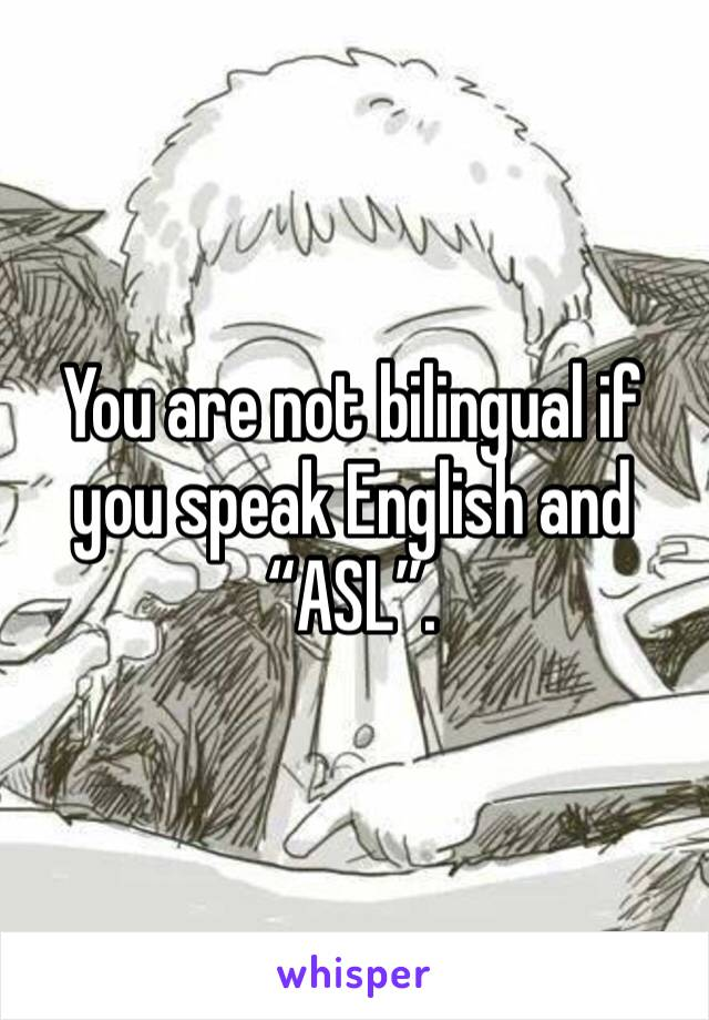 "You are not bilingual if you speak English and ""ASL""."