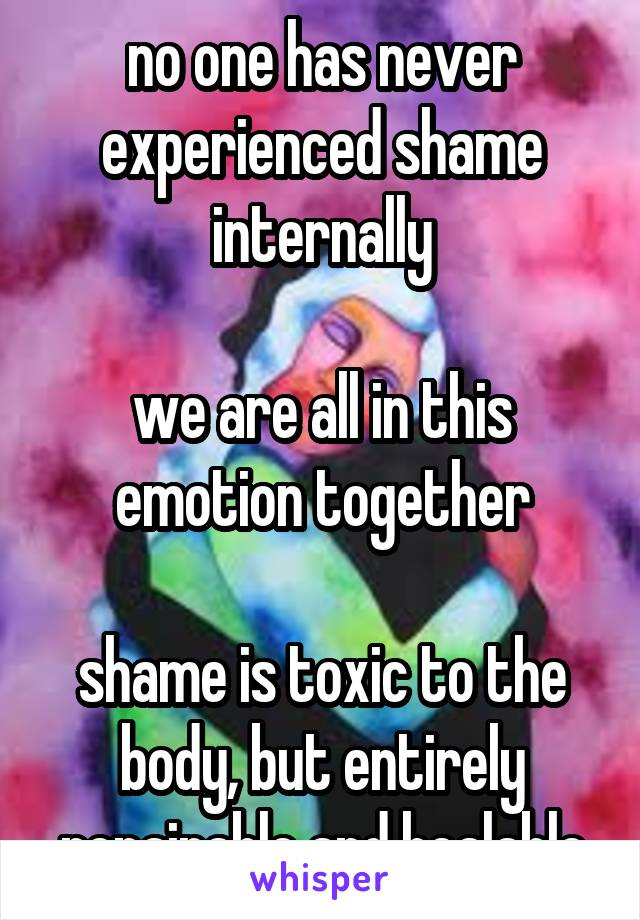 no one has never experienced shame internally  we are all in this emotion together  shame is toxic to the body, but entirely repairable and healable