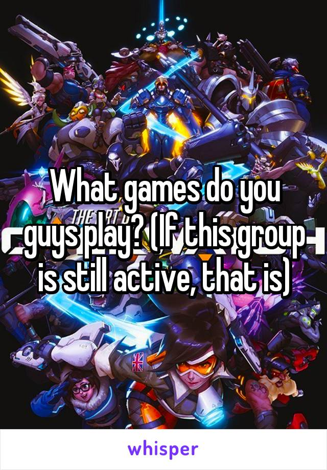 What games do you guys play? (If this group is still active, that is)