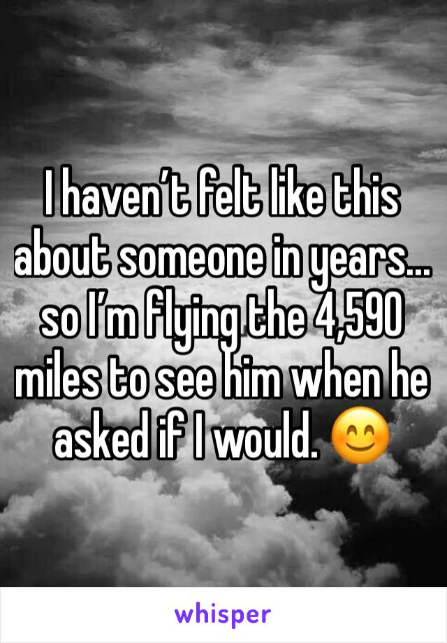 I haven't felt like this about someone in years... so I'm flying the 4,590 miles to see him when he asked if I would. 😊