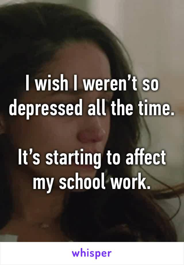 I wish I weren't so depressed all the time.  It's starting to affect my school work.