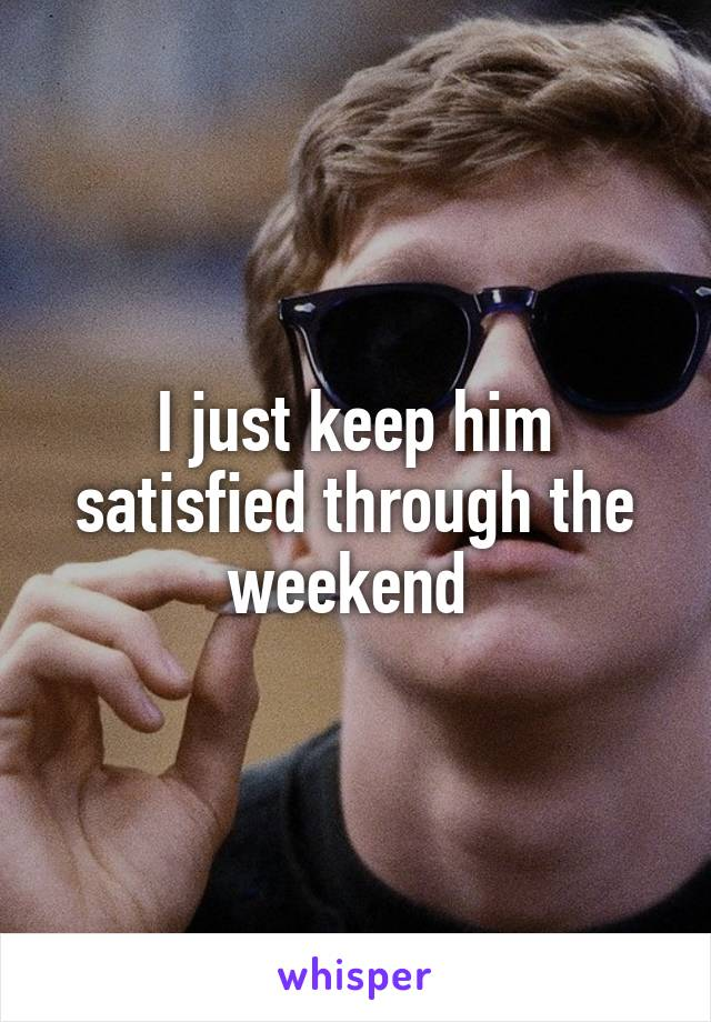 I just keep him satisfied through the weekend