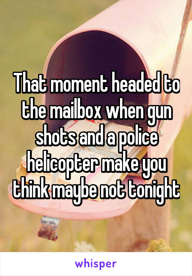 That moment headed to the mailbox when gun shots and a police helicopter make you think maybe not tonight