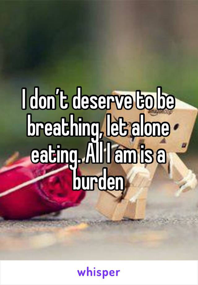 I don't deserve to be breathing, let alone eating. All I am is a burden
