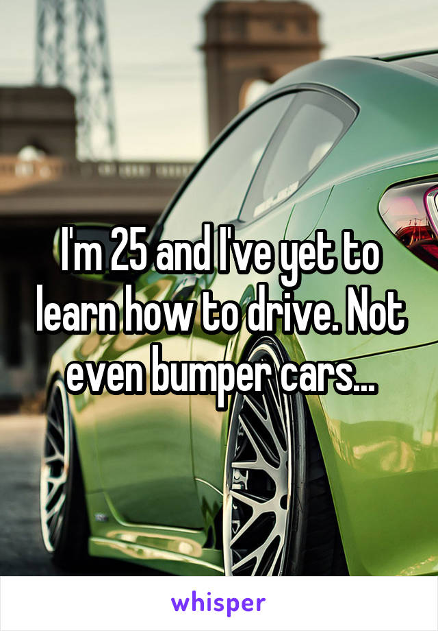 I'm 25 and I've yet to learn how to drive. Not even bumper cars...