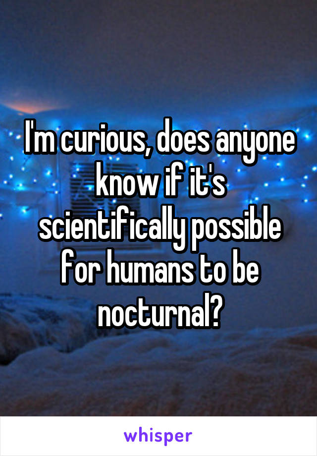 I'm curious, does anyone know if it's scientifically possible for humans to be nocturnal?