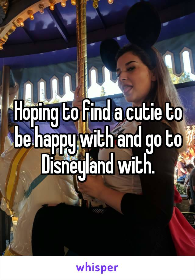 Hoping to find a cutie to be happy with and go to Disneyland with.