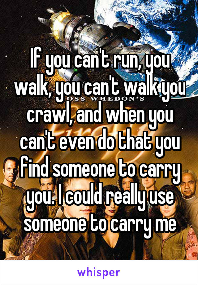 If you can't run, you walk, you can't walk you crawl, and when you can't even do that you find someone to carry you. I could really use someone to carry me