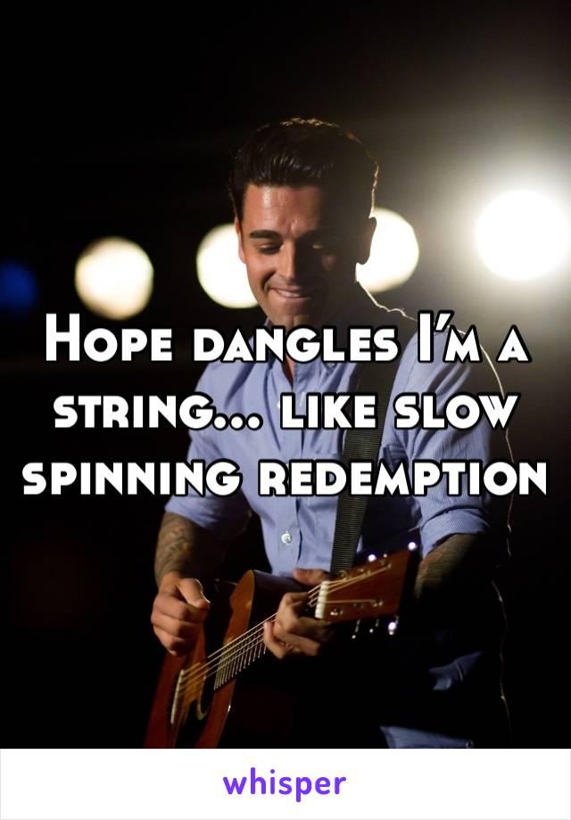 Hope dangles I'm a string... like slow spinning redemption