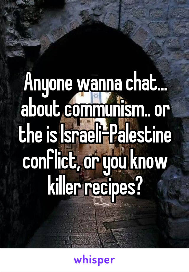 Anyone wanna chat... about communism.. or the is Israeli-Palestine conflict, or you know killer recipes?