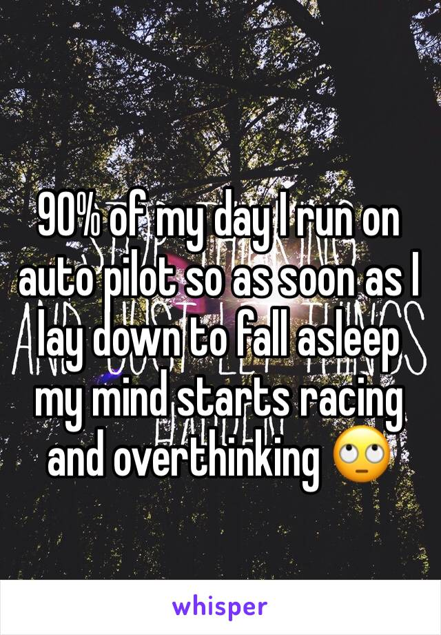 90% of my day I run on auto pilot so as soon as I lay down to fall asleep my mind starts racing and overthinking 🙄