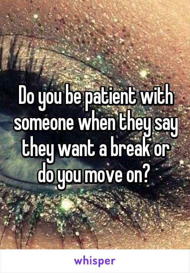 Do you be patient with someone when they say they want a break or do you move on?
