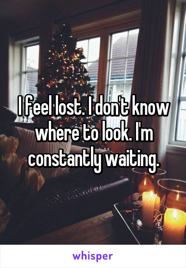 I feel lost. I don't know where to look. I'm constantly waiting.