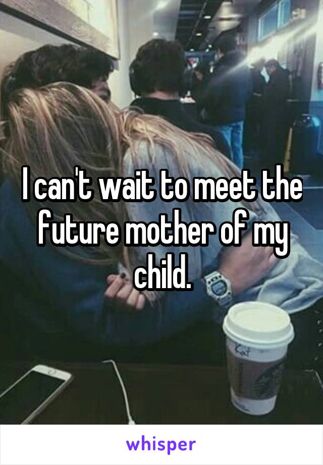 I can't wait to meet the future mother of my child.