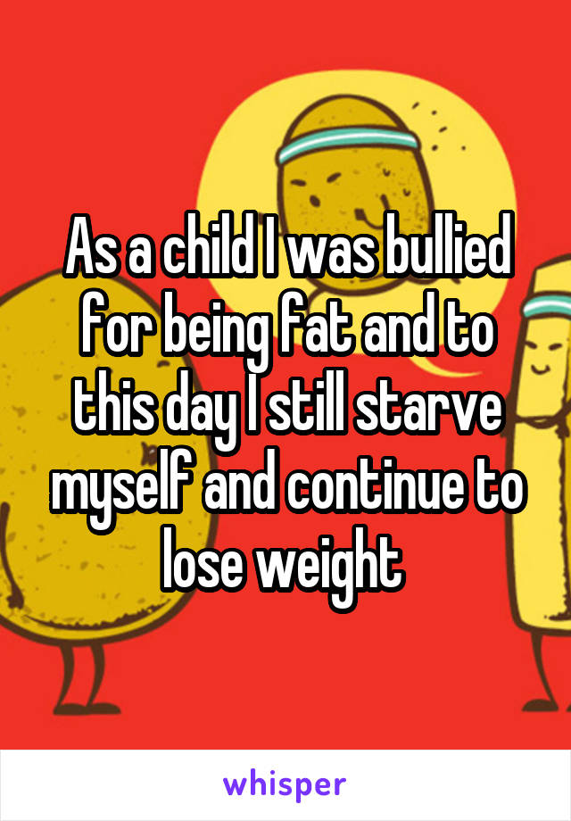 As a child I was bullied for being fat and to this day I still starve myself and continue to lose weight