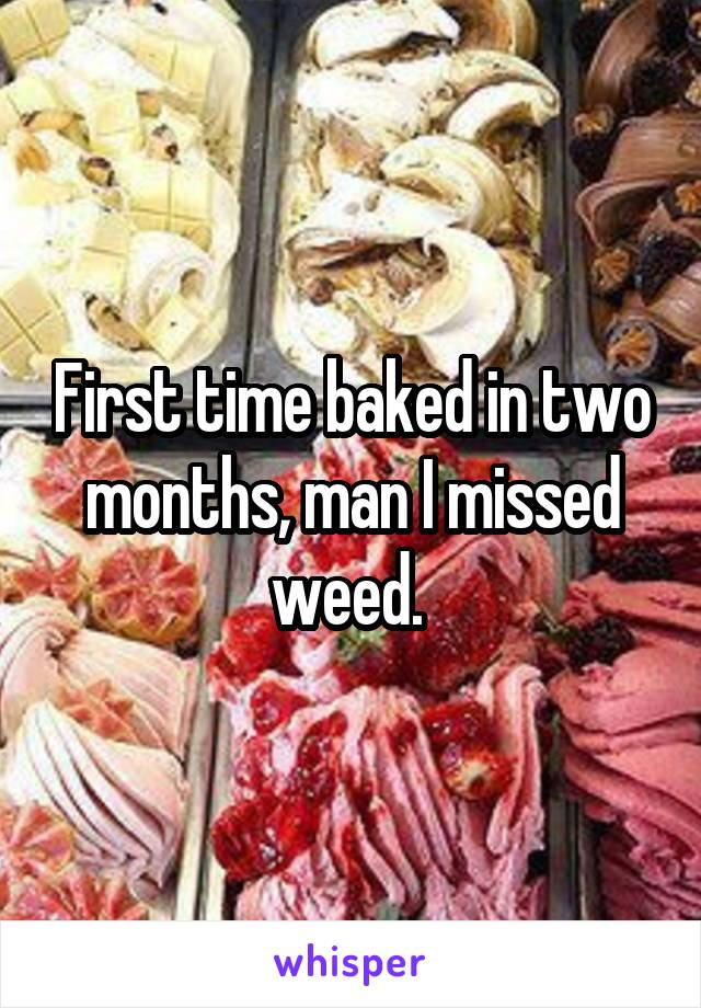 First time baked in two months, man I missed weed.