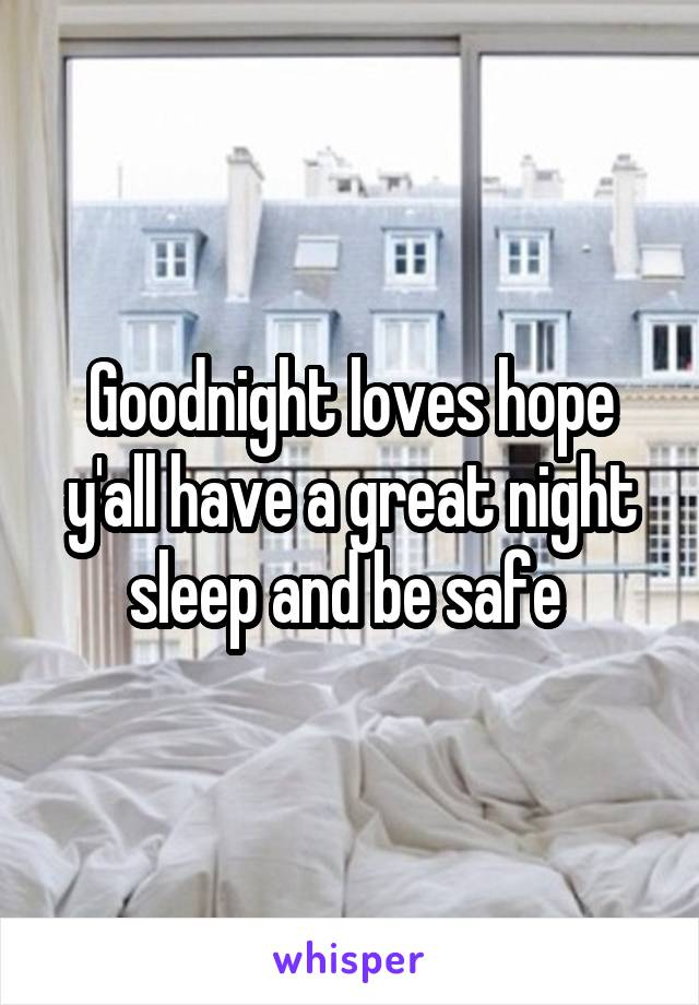 Goodnight loves hope y'all have a great night sleep and be safe