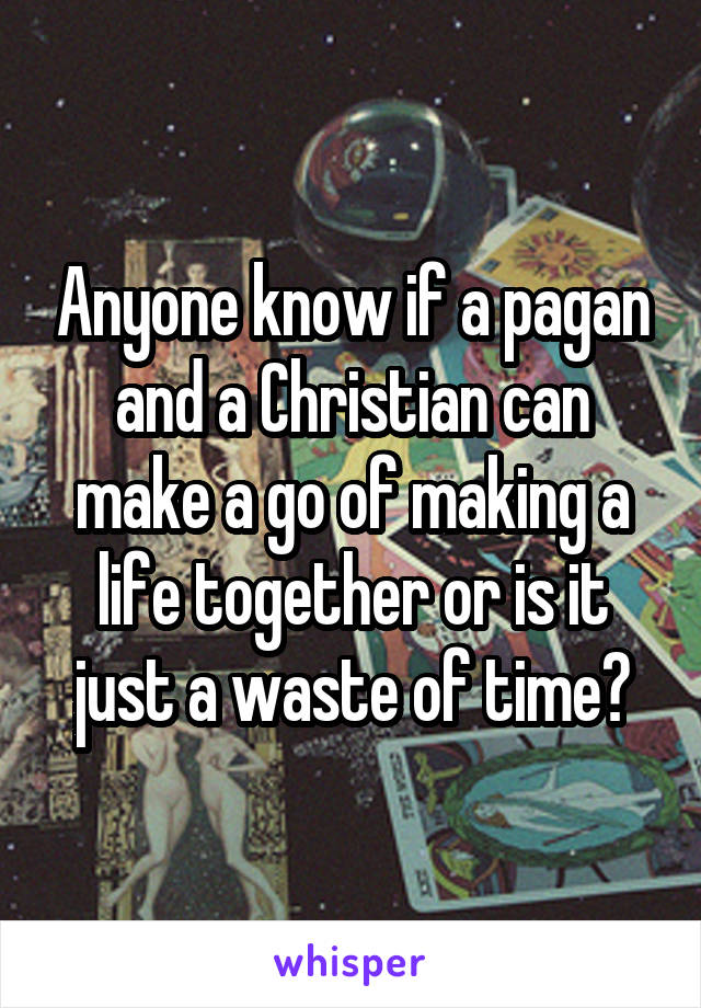 Anyone know if a pagan and a Christian can make a go of making a life together or is it just a waste of time?