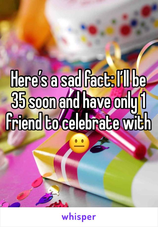 Here's a sad fact: I'll be 35 soon and have only 1 friend to celebrate with 😐