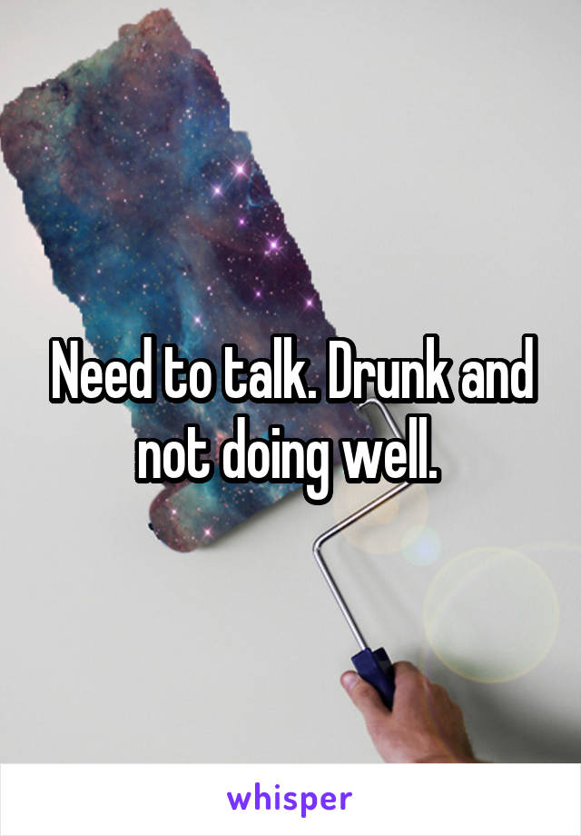 Need to talk. Drunk and not doing well.