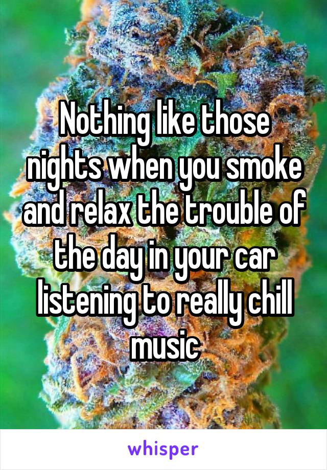 Nothing like those nights when you smoke and relax the trouble of the day in your car listening to really chill music
