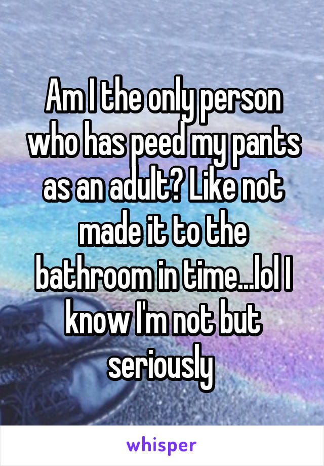 Am I the only person who has peed my pants as an adult? Like not made it to the bathroom in time...lol I know I'm not but seriously